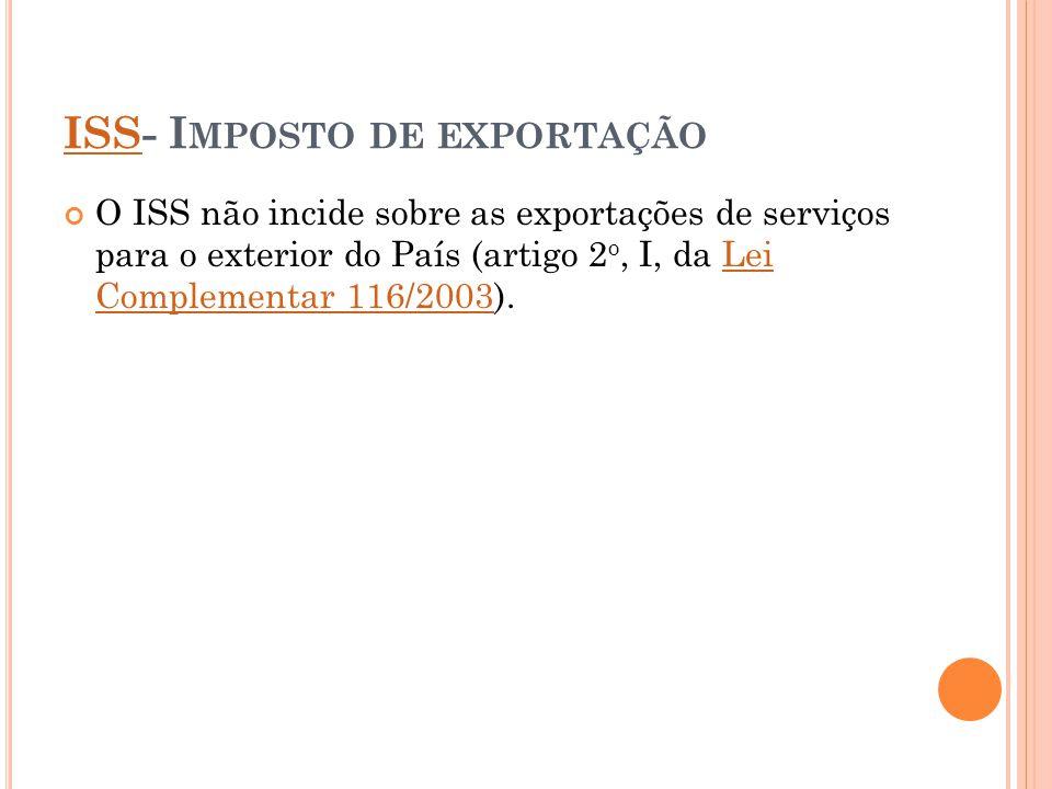 ISSISS- I MPOSTO DE EXPORTAÇÃO O ISS não incide sobre as exportações de serviços para o exterior do País (artigo 2 o, I, da Lei Complementar 116/2003)