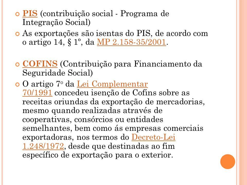 PIS PIS (contribuição social - Programa de Integração Social) As exportações são isentas do PIS, de acordo com o artigo 14, § 1º, da MP 2.158-35/2001.