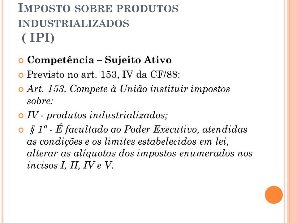 I MPOSTO SOBRE PRODUTOS INDUSTRIALIZADOS ( IPI) Competência – Sujeito Ativo Previsto no art. 153, IV da CF/88: Art. 153. Compete à União instituir imp