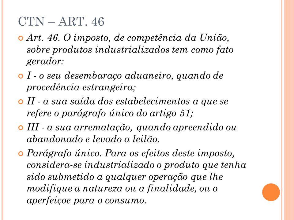 CTN – ART. 46 Art. 46. O imposto, de competência da União, sobre produtos industrializados tem como fato gerador: I - o seu desembaraço aduaneiro, qua