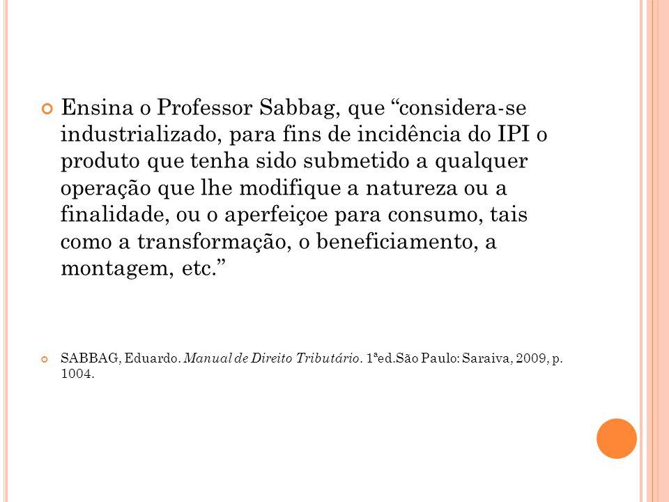 """Ensina o Professor Sabbag, que """"considera-se industrializado, para fins de incidência do IPI o produto que tenha sido submetido a qualquer operação qu"""