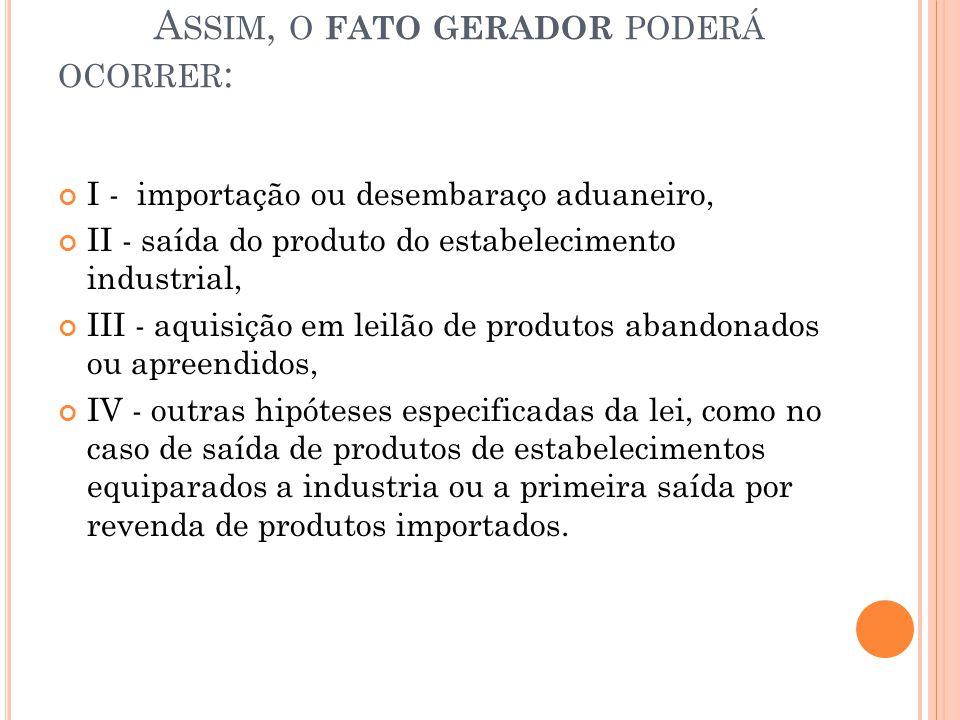 A SSIM, O FATO GERADOR PODERÁ OCORRER : I - importação ou desembaraço aduaneiro, II - saída do produto do estabelecimento industrial, III - aquisição