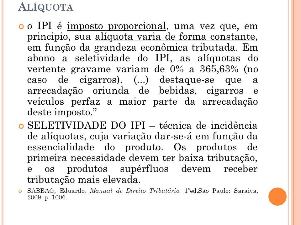 A LÍQUOTA o IPI é imposto proporcional, uma vez que, em principio, sua alíquota varia de forma constante, em função da grandeza econômica tributada. E