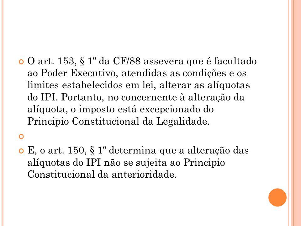 O art. 153, § 1º da CF/88 assevera que é facultado ao Poder Executivo, atendidas as condições e os limites estabelecidos em lei, alterar as alíquotas