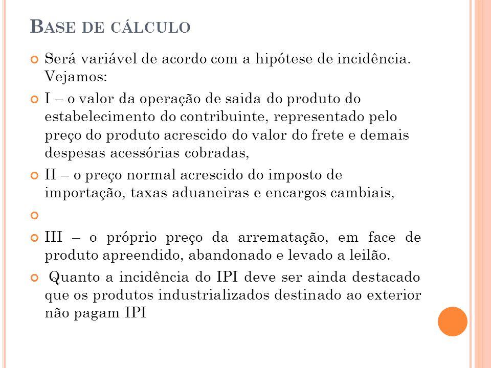 B ASE DE CÁLCULO Será variável de acordo com a hipótese de incidência. Vejamos: I – o valor da operação de saida do produto do estabelecimento do cont