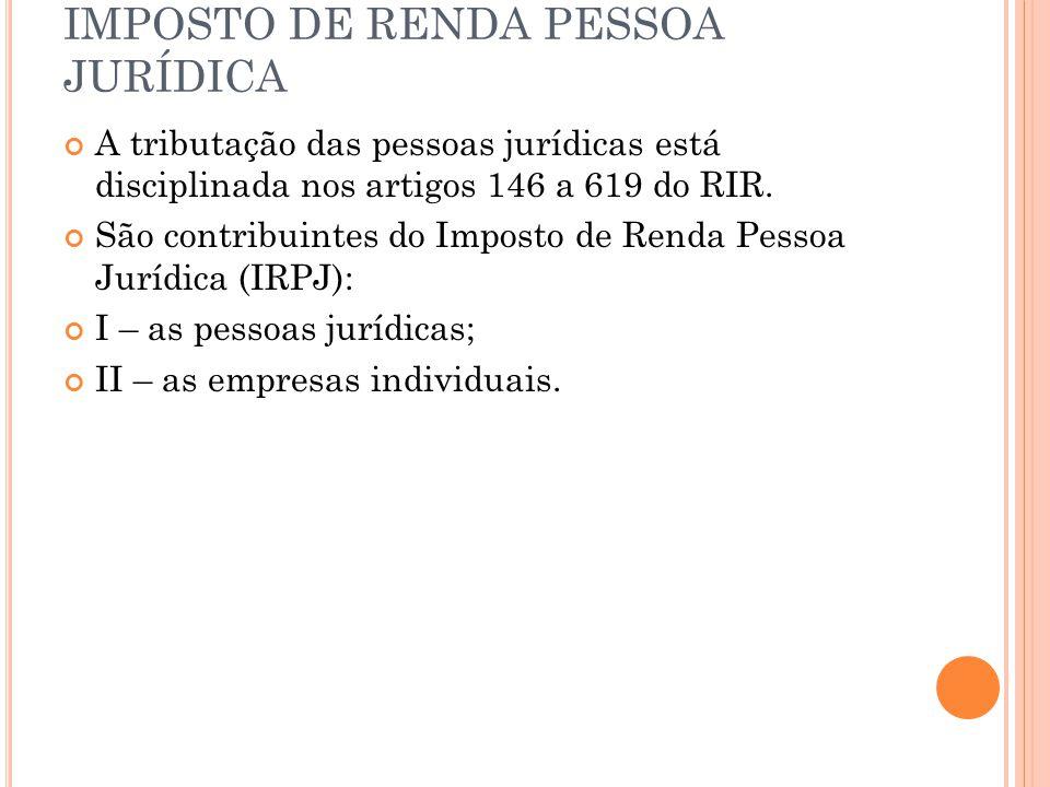 IMPOSTO DE RENDA PESSOA JURÍDICA A tributação das pessoas jurídicas está disciplinada nos artigos 146 a 619 do RIR. São contribuintes do Imposto de Re