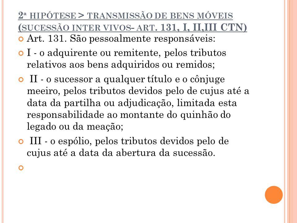 2 ª HIPÓTESE > TRANSMISSÃO DE BENS MÓVEIS ( SUCESSÃO INTER VIVOS - ART. 131, I, II,III CTN) Art. 131. São pessoalmente responsáveis: I - o adquirente