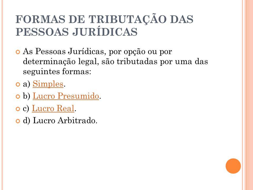 FORMAS DE TRIBUTAÇÃO DAS PESSOAS JURÍDICAS As Pessoas Jurídicas, por opção ou por determinação legal, são tributadas por uma das seguintes formas: a)