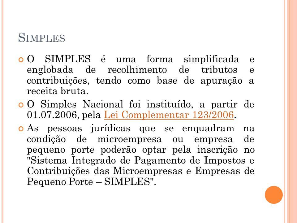 S IMPLES O SIMPLES é uma forma simplificada e englobada de recolhimento de tributos e contribuições, tendo como base de apuração a receita bruta. O Si