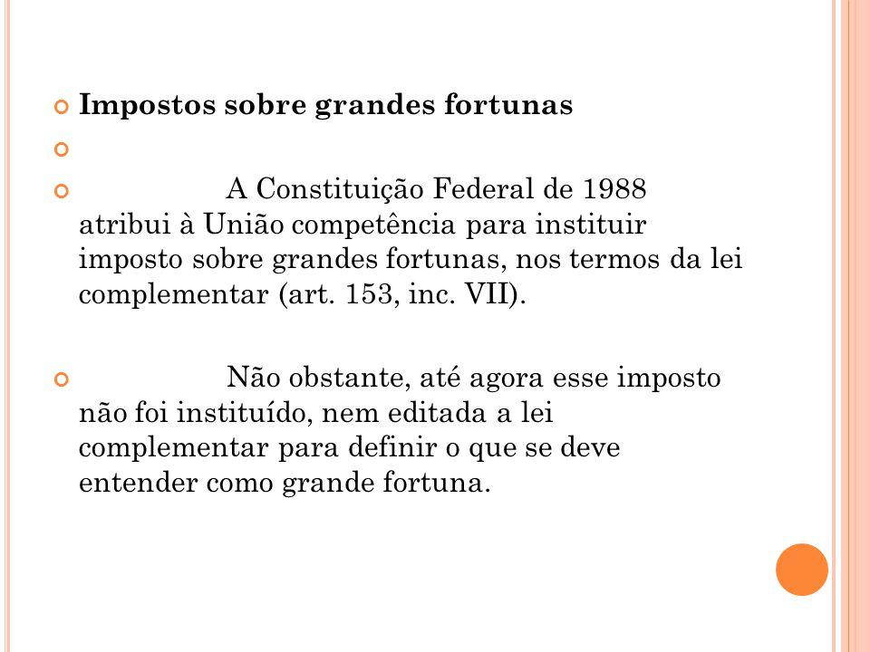 Impostos sobre grandes fortunas A Constituição Federal de 1988 atribui à União competência para instituir imposto sobre grandes fortunas, nos termos d