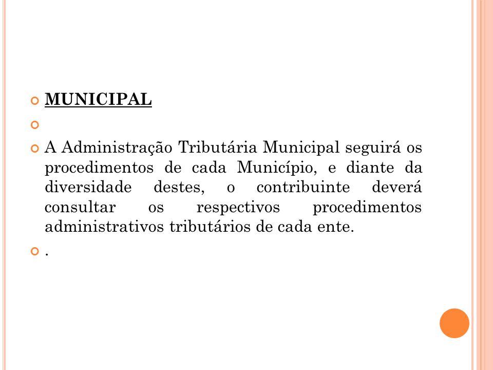 MUNICIPAL A Administração Tributária Municipal seguirá os procedimentos de cada Município, e diante da diversidade destes, o contribuinte deverá consu