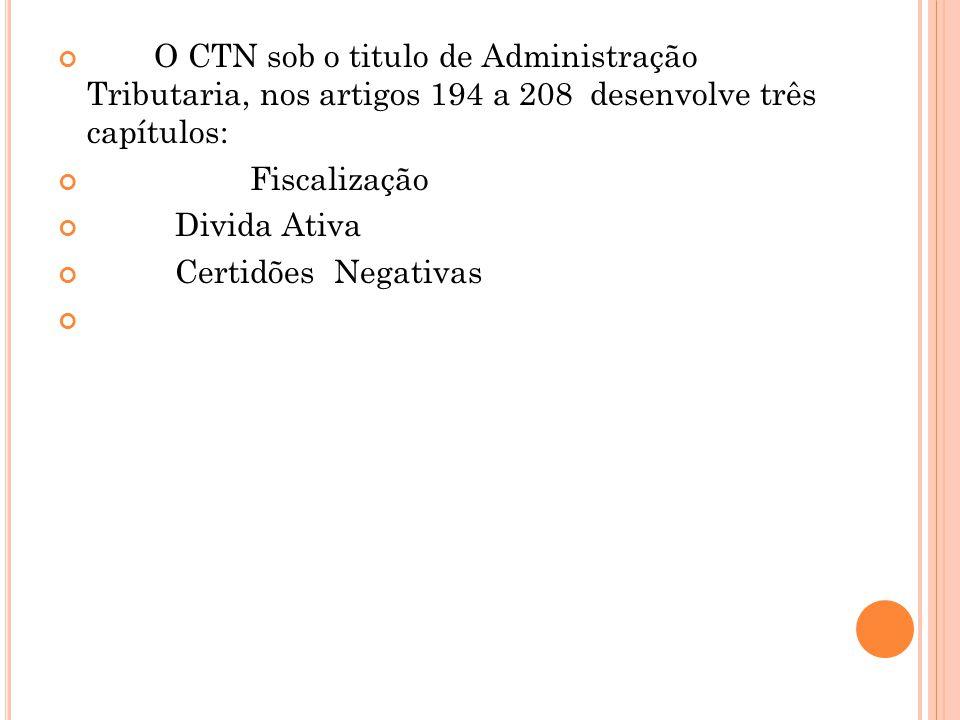 O CTN sob o titulo de Administração Tributaria, nos artigos 194 a 208 desenvolve três capítulos: Fiscalização Divida Ativa Certidões Negativas
