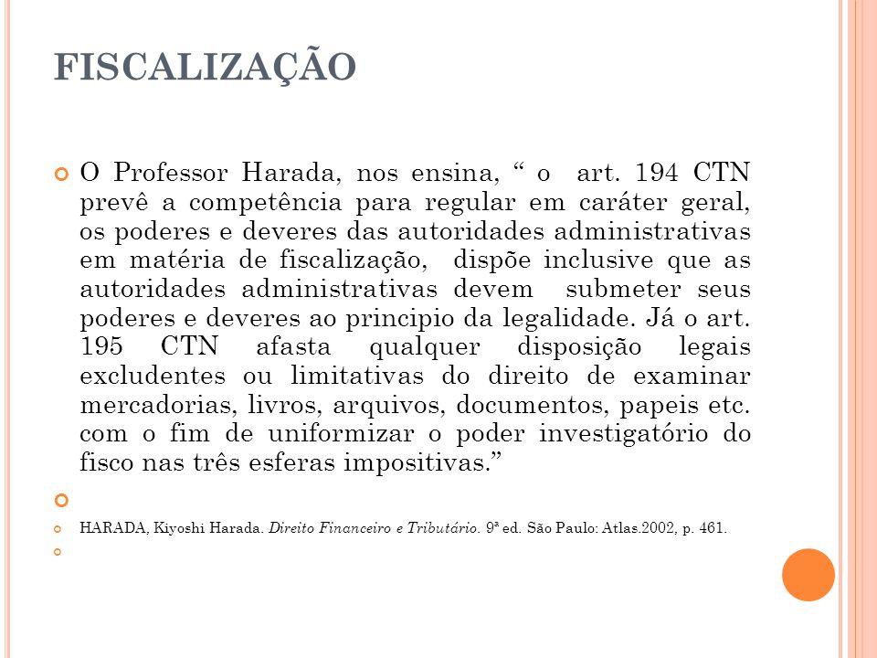 """FISCALIZAÇÃO O Professor Harada, nos ensina, """" o art. 194 CTN prevê a competência para regular em caráter geral, os poderes e deveres das autoridades"""