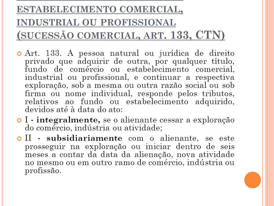 3 ª HIPÓTESE > TRANSMISSÃO DE ESTABELECIMENTO COMERCIAL, INDUSTRIAL OU PROFISSIONAL ( SUCESSÃO COMERCIAL, ART. 133, CTN) Art. 133. A pessoa natural ou