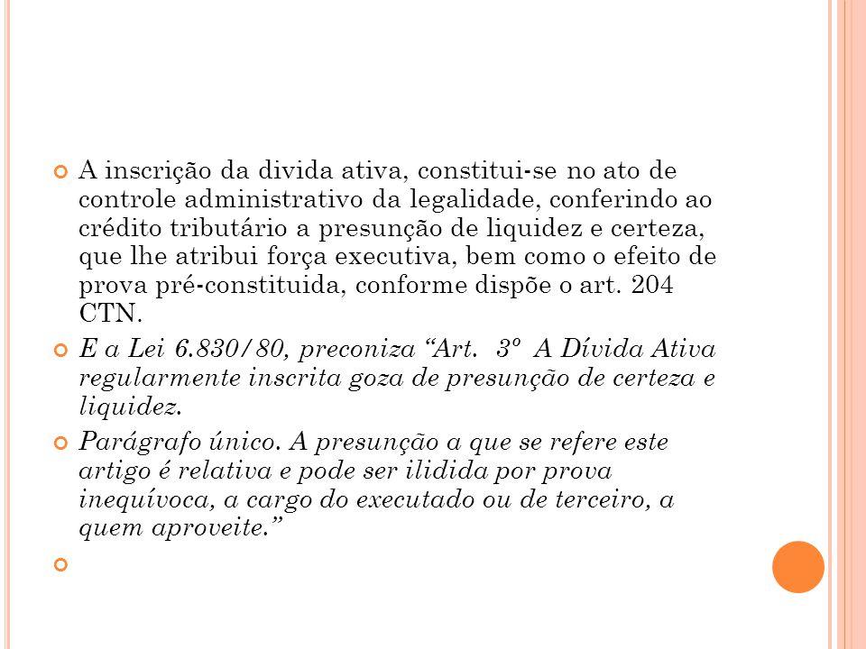 A inscrição da divida ativa, constitui-se no ato de controle administrativo da legalidade, conferindo ao crédito tributário a presunção de liquidez e