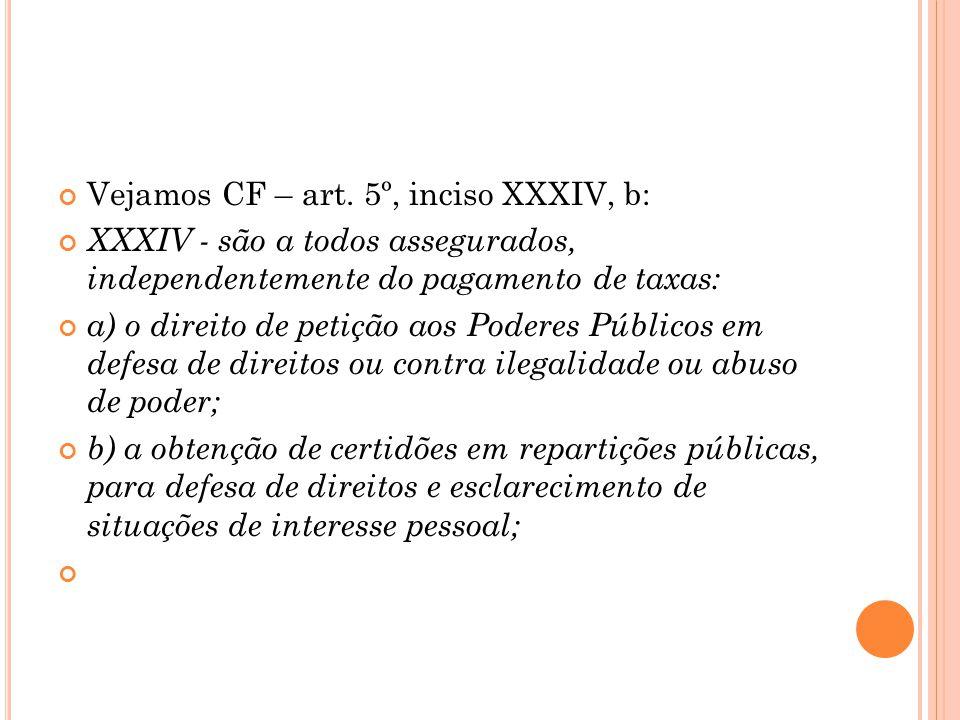 Vejamos CF – art. 5º, inciso XXXIV, b: XXXIV - são a todos assegurados, independentemente do pagamento de taxas: a) o direito de petição aos Poderes P