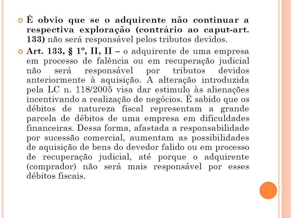 É obvio que se o adquirente não continuar a respectiva exploração (contrário ao caput-art. 133) não será responsável pelos tributos devidos. Art. 133,