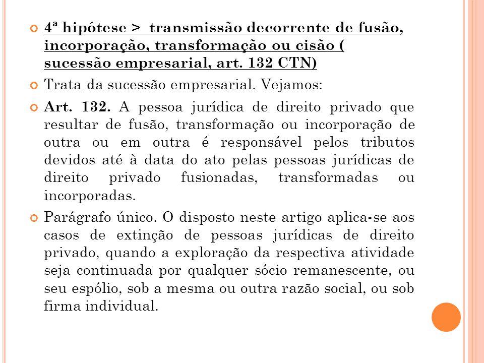 4ª hipótese > transmissão decorrente de fusão, incorporação, transformação ou cisão ( sucessão empresarial, art. 132 CTN) Trata da sucessão empresaria