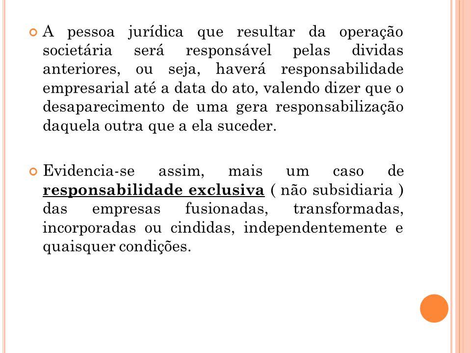 A pessoa jurídica que resultar da operação societária será responsável pelas dividas anteriores, ou seja, haverá responsabilidade empresarial até a da