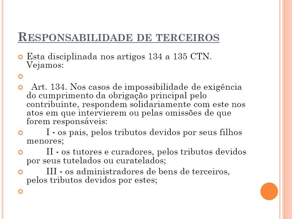 R ESPONSABILIDADE DE TERCEIROS Esta disciplinada nos artigos 134 a 135 CTN. Vejamos: Art. 134. Nos casos de impossibilidade de exigência do cumpriment