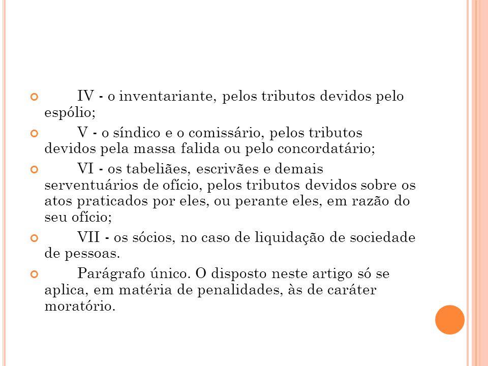 IV - o inventariante, pelos tributos devidos pelo espólio; V - o síndico e o comissário, pelos tributos devidos pela massa falida ou pelo concordatári