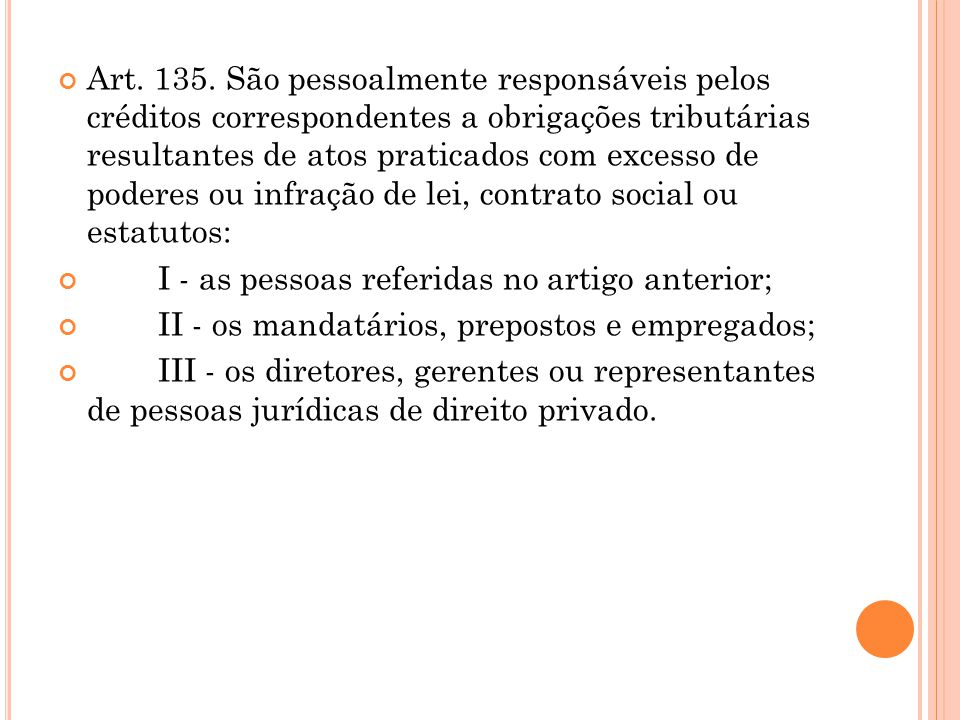 Art. 135. São pessoalmente responsáveis pelos créditos correspondentes a obrigações tributárias resultantes de atos praticados com excesso de poderes