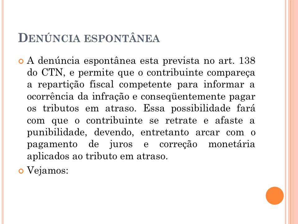 D ENÚNCIA ESPONTÂNEA A denúncia espontânea esta prevista no art. 138 do CTN, e permite que o contribuinte compareça a repartição fiscal competente par