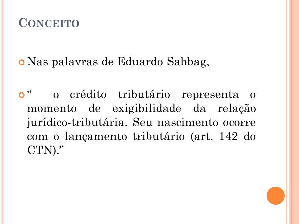"""C ONCEITO Nas palavras de Eduardo Sabbag, """" o crédito tributário representa o momento de exigibilidade da relação jurídico-tributária. Seu nascimento"""
