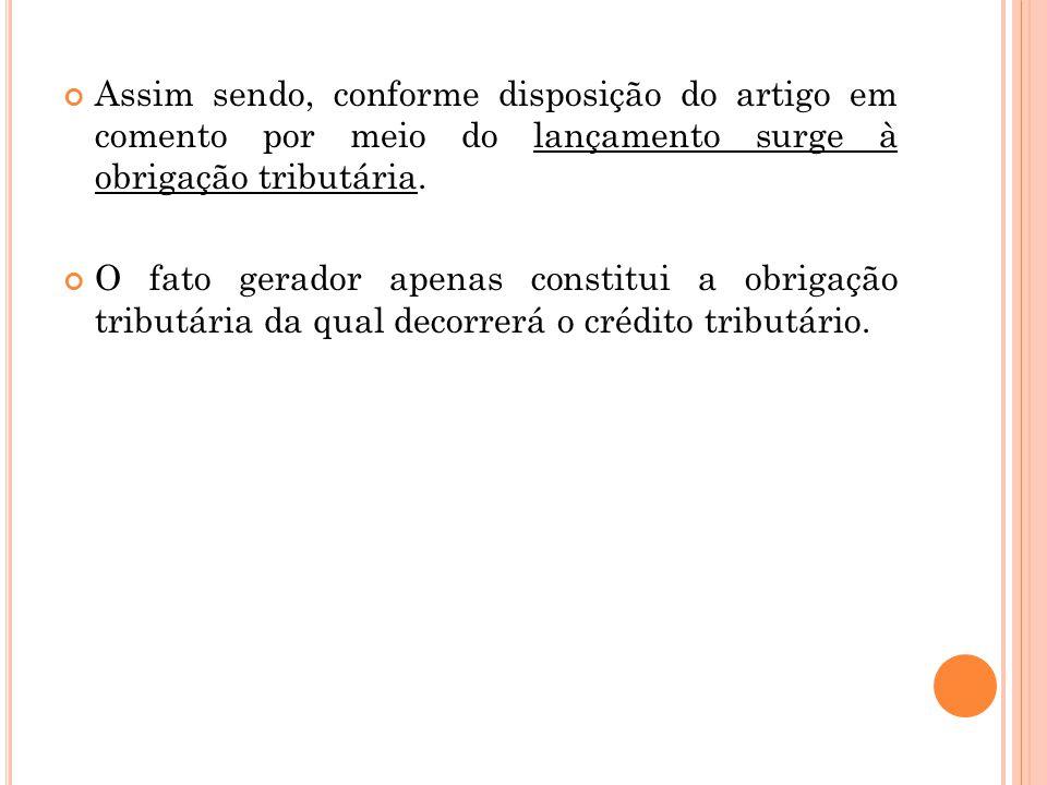 Assim sendo, conforme disposição do artigo em comento por meio do lançamento surge à obrigação tributária. O fato gerador apenas constitui a obrigação
