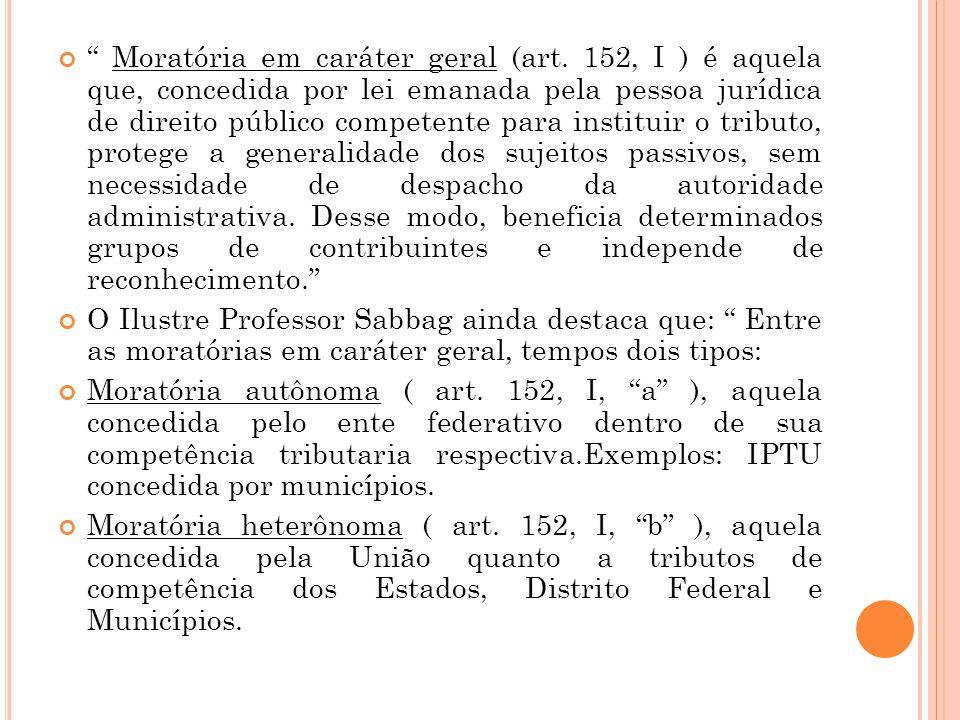 """"""" Moratória em caráter geral (art. 152, I ) é aquela que, concedida por lei emanada pela pessoa jurídica de direito público competente para instituir"""