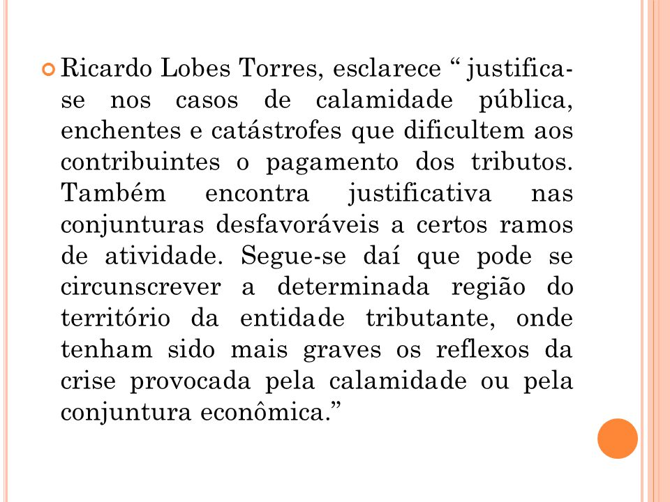 "Ricardo Lobes Torres, esclarece "" justifica- se nos casos de calamidade pública, enchentes e catástrofes que dificultem aos contribuintes o pagamento"