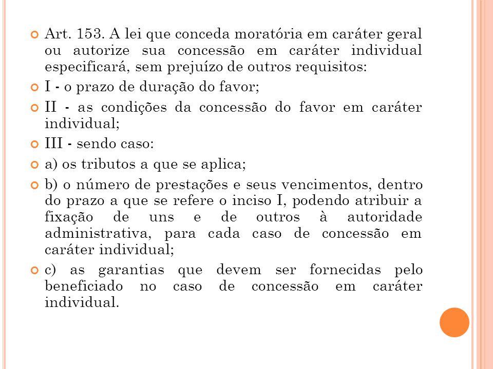 Art. 153. A lei que conceda moratória em caráter geral ou autorize sua concessão em caráter individual especificará, sem prejuízo de outros requisitos