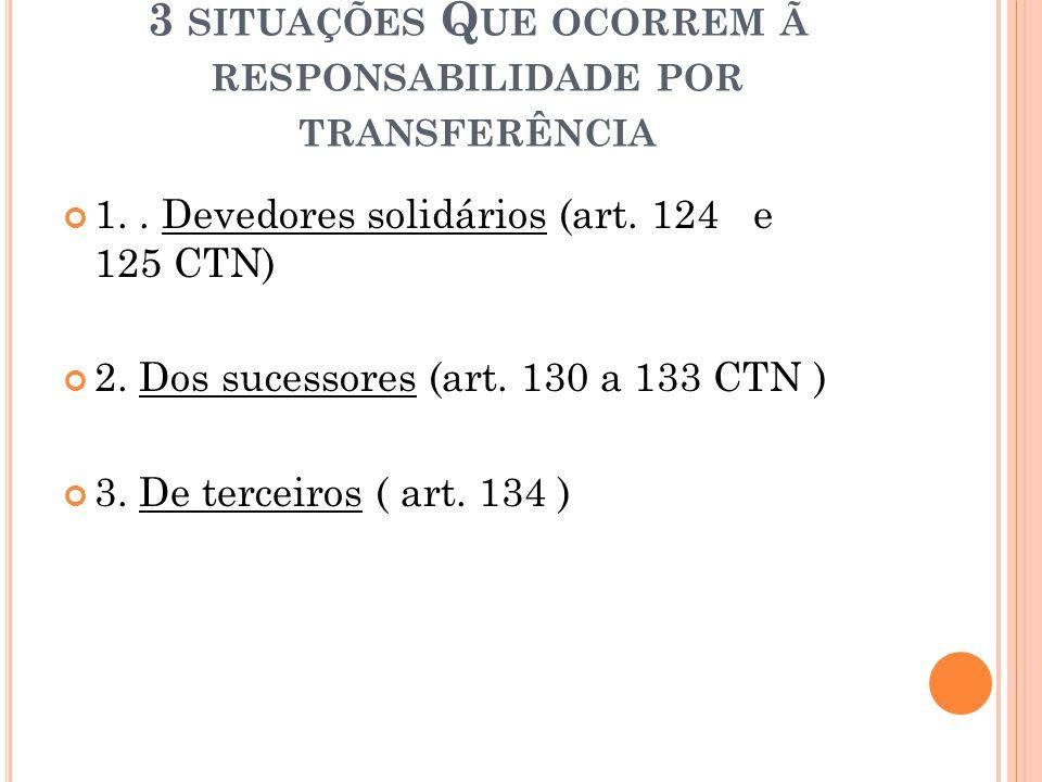 3 SITUAÇÕES Q UE OCORREM Ã RESPONSABILIDADE POR TRANSFERÊNCIA 1.. Devedores solidários (art. 124 e 125 CTN) 2. Dos sucessores (art. 130 a 133 CTN ) 3.