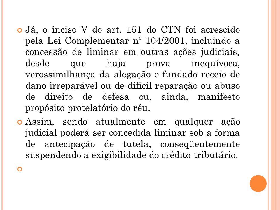 Já, o inciso V do art. 151 do CTN foi acrescido pela Lei Complementar nº 104/2001, incluindo a concessão de liminar em outras ações judiciais, desde q