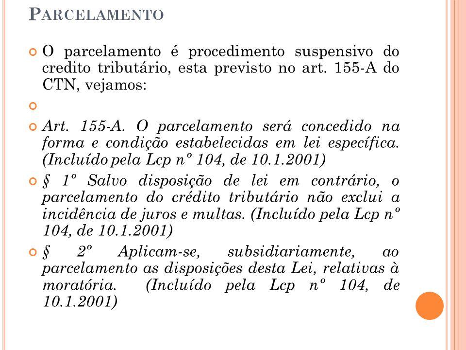 P ARCELAMENTO O parcelamento é procedimento suspensivo do credito tributário, esta previsto no art. 155-A do CTN, vejamos: Art. 155-A. O parcelamento