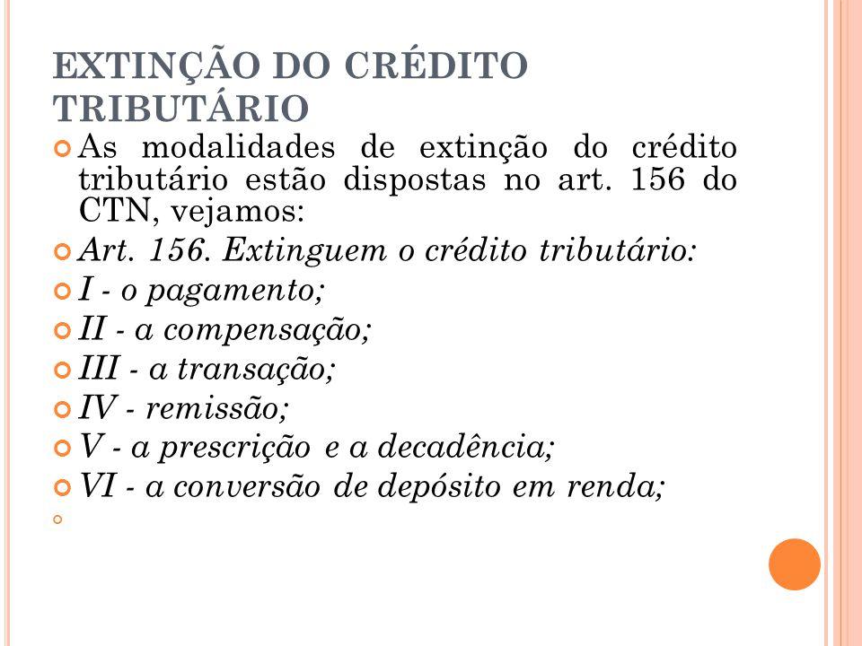 EXTINÇÃO DO CRÉDITO TRIBUTÁRIO As modalidades de extinção do crédito tributário estão dispostas no art. 156 do CTN, vejamos: Art. 156. Extinguem o cré