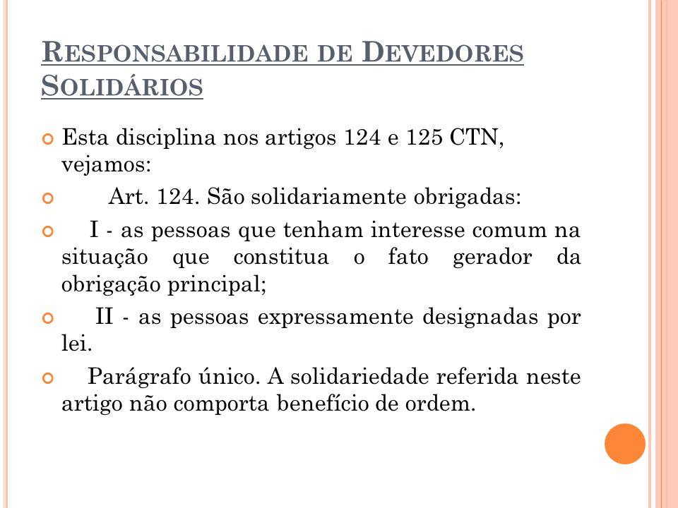 R ESPONSABILIDADE DE D EVEDORES S OLIDÁRIOS Esta disciplina nos artigos 124 e 125 CTN, vejamos: Art. 124. São solidariamente obrigadas: I - as pessoas