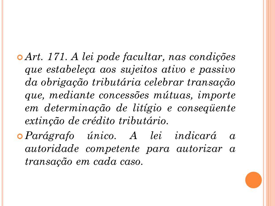 Art. 171. A lei pode facultar, nas condições que estabeleça aos sujeitos ativo e passivo da obrigação tributária celebrar transação que, mediante conc
