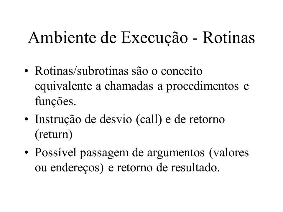 Ambiente de Execução - Rotinas Rotinas/subrotinas são o conceito equivalente a chamadas a procedimentos e funções. Instrução de desvio (call) e de ret
