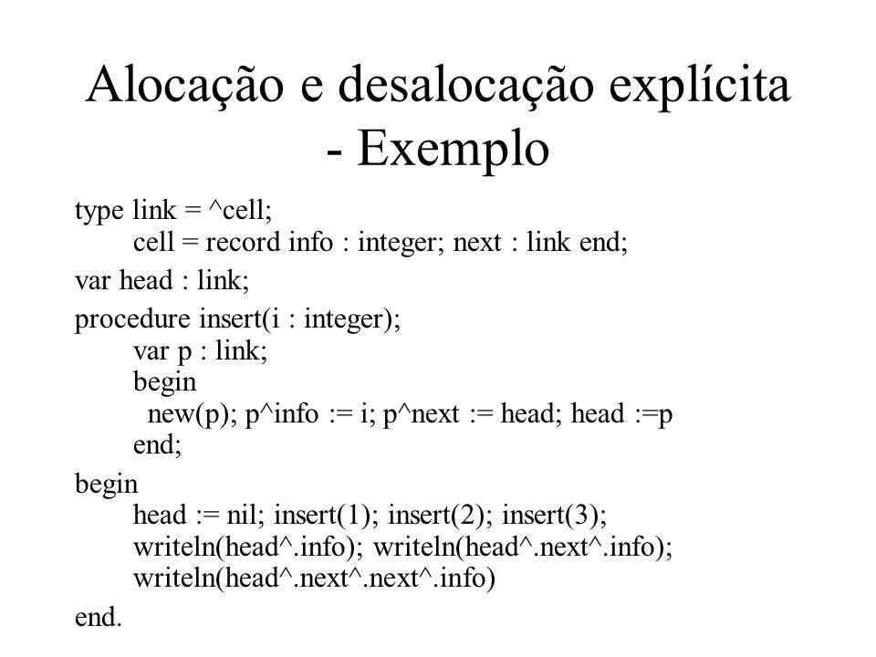 Alocação e desalocação explícita - Exemplo type link = ^cell; cell = record info : integer; next : link end; var head : link; procedure insert(i : int