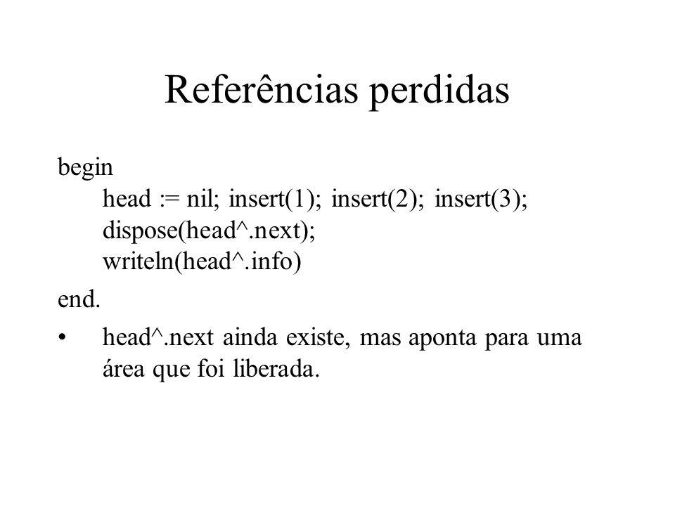 Referências perdidas begin head := nil; insert(1); insert(2); insert(3); dispose(head^.next); writeln(head^.info) end. head^.next ainda existe, mas ap