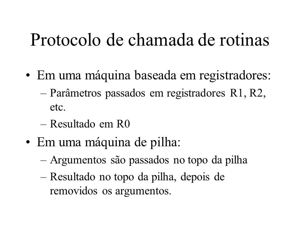 Protocolo de chamada de rotinas Em uma máquina baseada em registradores: –Parâmetros passados em registradores R1, R2, etc. –Resultado em R0 Em uma má