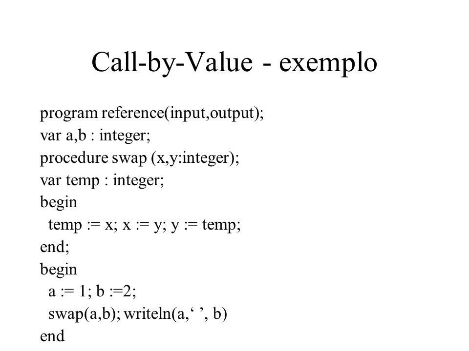 Call-by-Value - exemplo program reference(input,output); var a,b : integer; procedure swap (x,y:integer); var temp : integer; begin temp := x; x := y;
