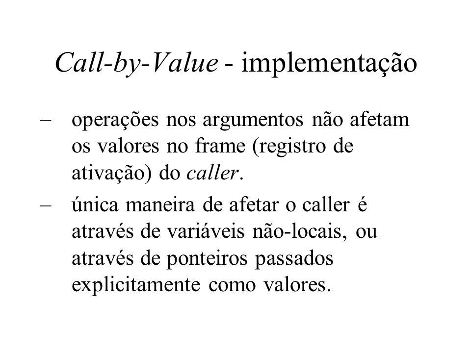Call-by-Value - implementação –operações nos argumentos não afetam os valores no frame (registro de ativação) do caller. –única maneira de afetar o ca