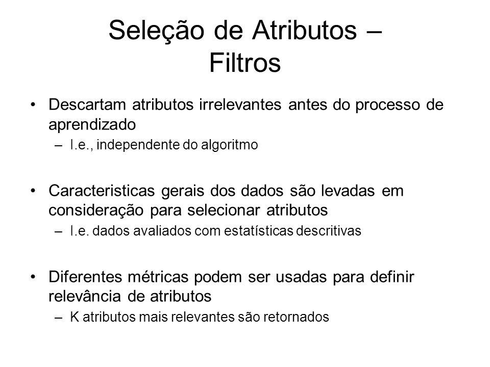 Seleção de Atributos – Filtros Descartam atributos irrelevantes antes do processo de aprendizado –I.e., independente do algoritmo Caracteristicas gerais dos dados são levadas em consideração para selecionar atributos –I.e.
