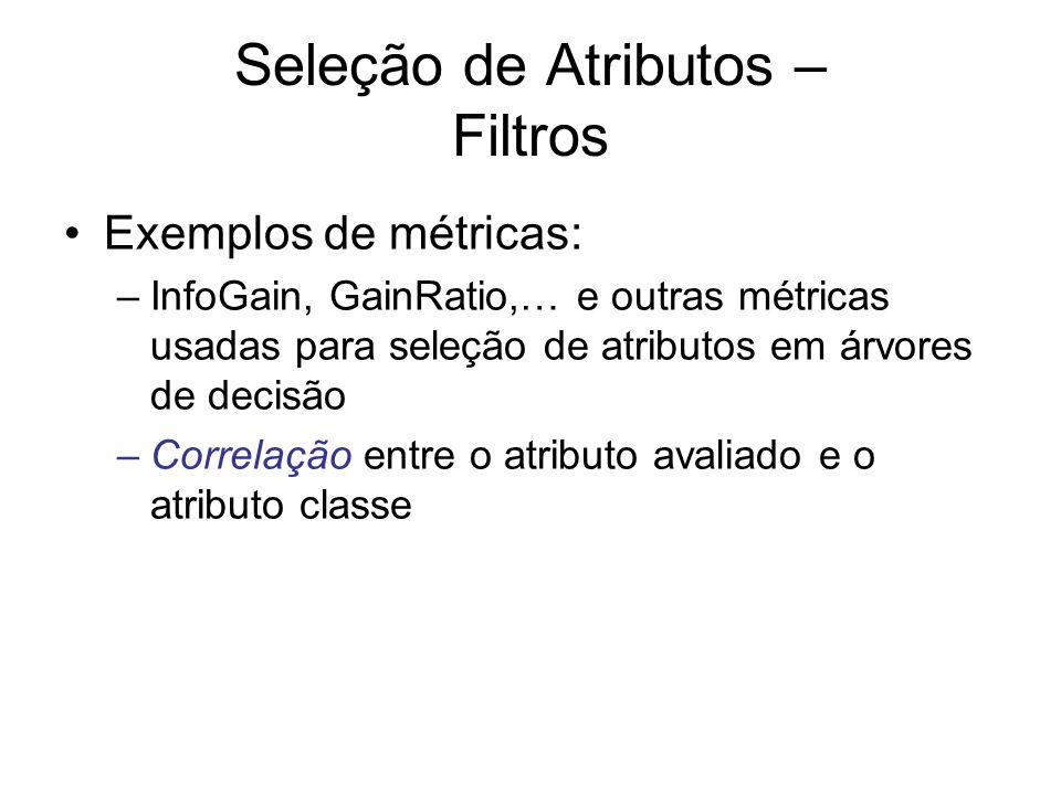Seleção de Atributos – Filtros Exemplos de métricas: –InfoGain, GainRatio,… e outras métricas usadas para seleção de atributos em árvores de decisão –Correlação entre o atributo avaliado e o atributo classe