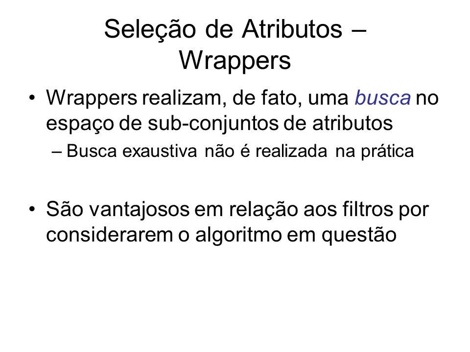 Seleção de Atributos – Wrappers Wrappers realizam, de fato, uma busca no espaço de sub-conjuntos de atributos –Busca exaustiva não é realizada na prática São vantajosos em relação aos filtros por considerarem o algoritmo em questão