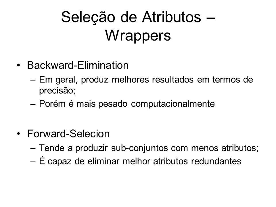 Seleção de Atributos – Wrappers Backward-Elimination –Em geral, produz melhores resultados em termos de precisão; –Porém é mais pesado computacionalmente Forward-Selecion –Tende a produzir sub-conjuntos com menos atributos; –É capaz de eliminar melhor atributos redundantes