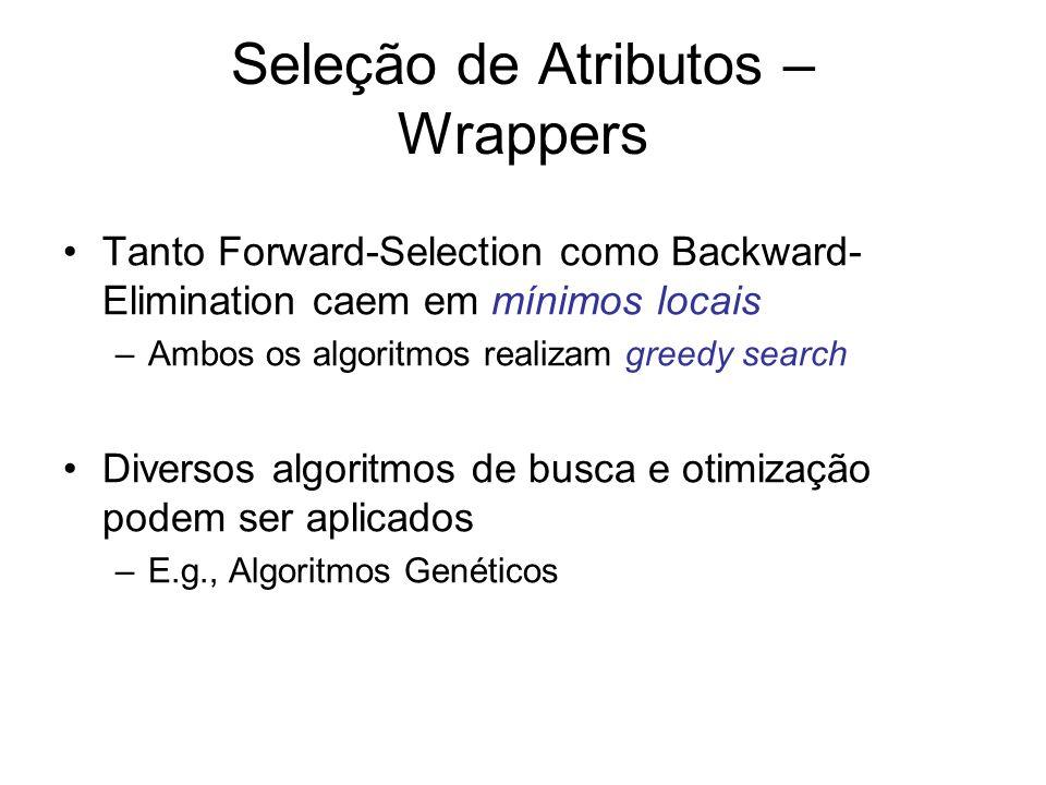 Seleção de Atributos – Wrappers Tanto Forward-Selection como Backward- Elimination caem em mínimos locais –Ambos os algoritmos realizam greedy search Diversos algoritmos de busca e otimização podem ser aplicados –E.g., Algoritmos Genéticos