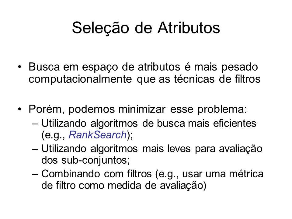 Seleção de Atributos Busca em espaço de atributos é mais pesado computacionalmente que as técnicas de filtros Porém, podemos minimizar esse problema: –Utilizando algoritmos de busca mais eficientes (e.g., RankSearch); –Utilizando algoritmos mais leves para avaliação dos sub-conjuntos; –Combinando com filtros (e.g., usar uma métrica de filtro como medida de avaliação)